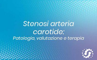 Stenosi arteria carotide: la patologia, valutazione, terapia