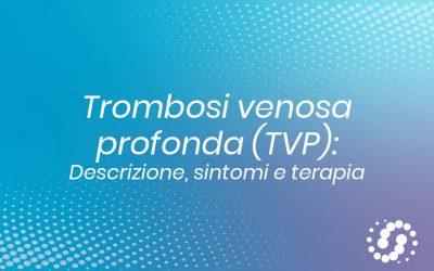 Trombosi venosa profonda (TVP): cos'è, sintomi e terapia