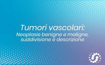 Tumori vascolari: neoplasie benigne e maligne, suddivisione e descrizione