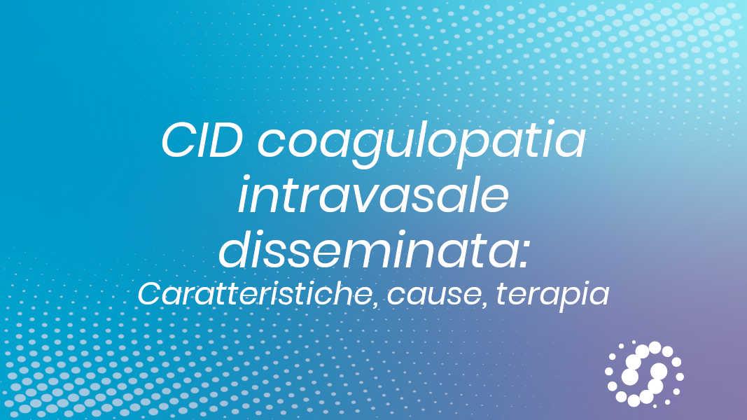 CID coagulopatia intravasale disseminata: caratteristiche, cause e terapia
