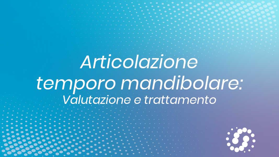 Articolazione temporo-mandibolare: valutazione e trattamento